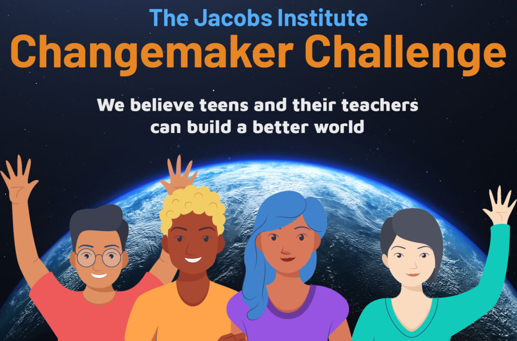 The Jacobs Institute Changemaker Challenge. We believe teens and teachers can build a better world.