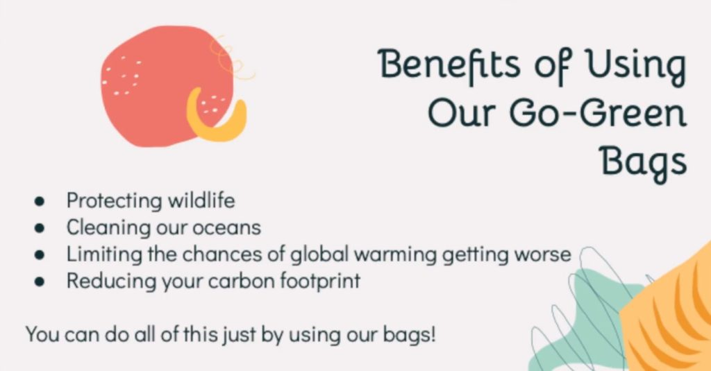 Infographic. Benefits of Using Our Go-Green Bags include protecting wildlife, cleaning our oceans, limiting the chances of global warming getting worse, and reducing your carbon footprint. You can do all of this just by using our bags.