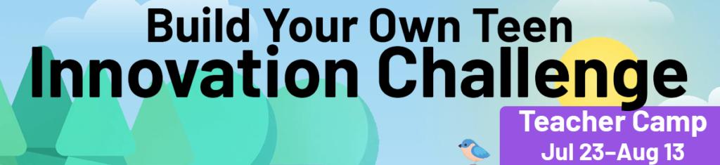 Build Your Own Teen Innovation Challenge. Teacher Camp Jul 23–Aug 13
