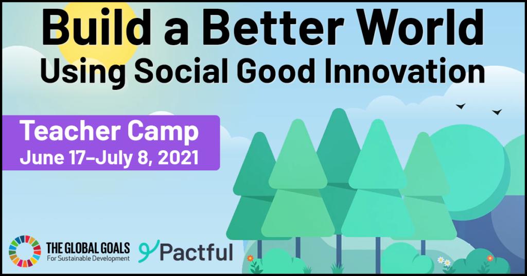 2021 Teacher Camp - Build a Better World Using Social Good Innovation. Camp dates are June 17–July 8, 2021